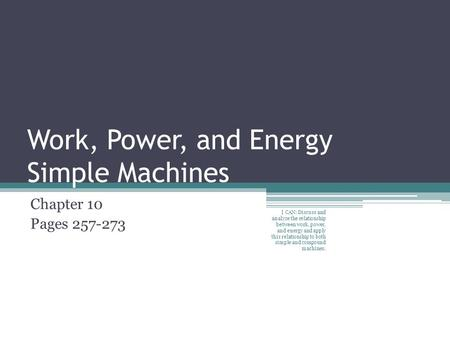 Work, Power, and Energy Simple Machines Chapter 10 Pages 257-273 I CAN: Discuss and analyze the relationship between work, power, and energy and apply.