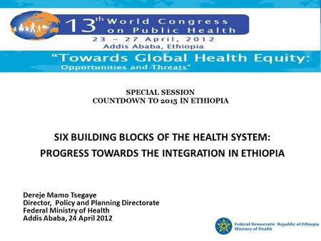 SPECIAL SESSION COUNTDOWN TO 2015 IN ETHIOPIA SIX BUILDING BLOCKS OF THE HEALTH SYSTEM: PROGRESS TOWARDS THE INTEGRATION IN ETHIOPIA Dereje Mamo Tsegaye.