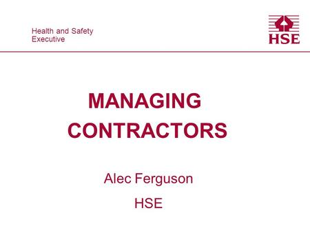 Health and Safety Executive Health and Safety Executive MANAGING CONTRACTORS Alec Ferguson HSE.