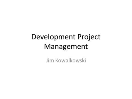 Development Project Management Jim Kowalkowski. Outline Planning and managing software development – Definitions – Organizing schedule and work (overall.
