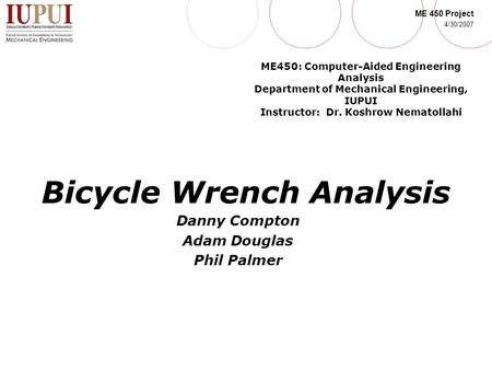 ME 450 Project 4/30/2007 Bicycle Wrench Analysis Danny Compton Adam Douglas Phil Palmer ME450: Computer-Aided Engineering Analysis Department of Mechanical.