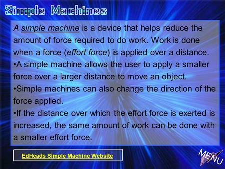 A simple machine is a device that helps reduce the amount of force required to do work. Work is done when a force (effort force) is applied over a distance.