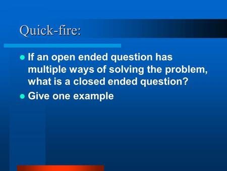 Quick-fire: If an open ended question has multiple ways of solving the problem, what is a closed ended question? Give one example.