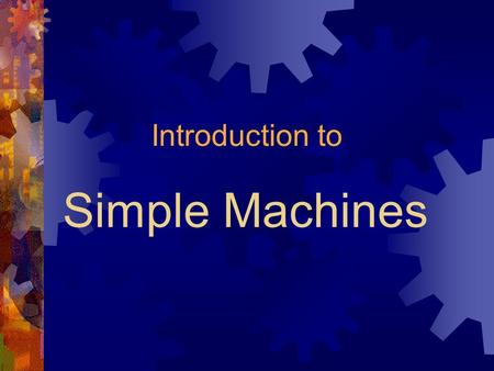 Simple Machines Introduction to. Objectives After completing this section, students will be able to: 1. Explain why we use machines, and compare and contrast.