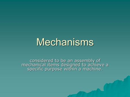 Mechanisms considered to be an assembly of mechanical items designed to achieve a specific purpose within a machine.