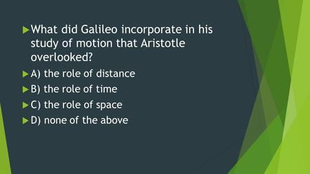  What did Galileo incorporate in his study of motion that Aristotle overlooked?  A) the role of distance  B) the role of time  C) the role of space.