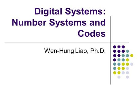 Digital Systems: Number Systems and Codes Wen-Hung Liao, Ph.D.