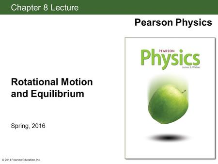 Chapter 8 Lecture Pearson Physics Rotational Motion and Equilibrium Spring, 2016 © 2014 Pearson Education, Inc.