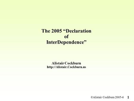 "©Alistair Cockburn 2005-6 1 The 2005 ""Declaration of InterDependence"" Alistair Cockburn"