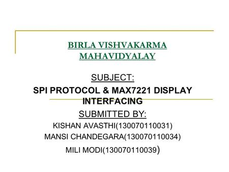 BIRLA VISHVAKARMA MAHAVIDYALAY SUBJECT: SPI PROTOCOL & MAX7221 DISPLAY INTERFACING SUBMITTED BY: KISHAN AVASTHI(130070110031) MANSI CHANDEGARA(130070110034)