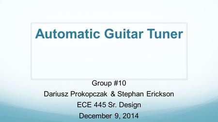 Automatic Guitar Tuner Group #10 Dariusz Prokopczak & Stephan Erickson ECE 445 Sr. Design December 9, 2014.