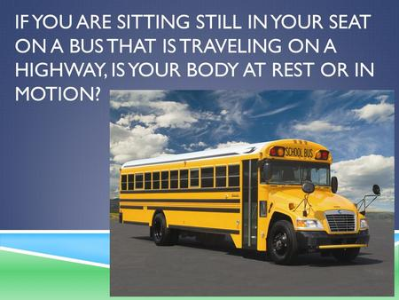 IF YOU ARE SITTING STILL IN YOUR SEAT ON A BUS THAT IS TRAVELING ON A HIGHWAY, IS YOUR BODY AT REST OR IN MOTION?