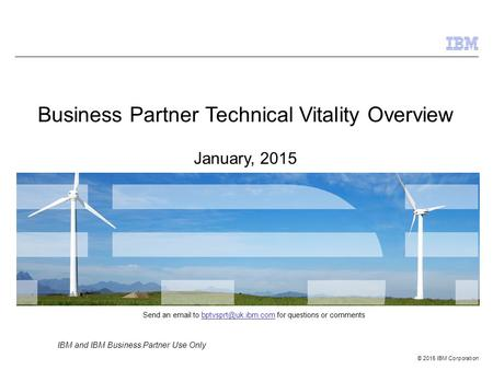 © 2015 IBM Corporation IBM and IBM Business Partner Use Only Business Partner Technical Vitality Overview January, 2015 Send an  to