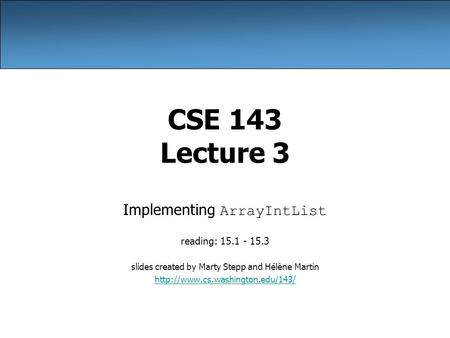 CSE 143 Lecture 3 Implementing ArrayIntList reading: 15.1 - 15.3 slides created by Marty Stepp and Hélène Martin
