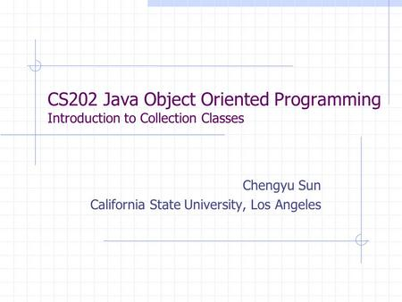 CS202 Java Object Oriented Programming Introduction to Collection Classes Chengyu Sun California State University, Los Angeles.