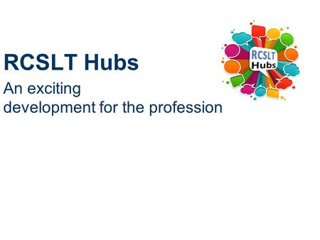 RCSLT Hubs An exciting development for the profession.