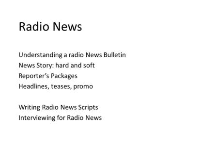 Radio News Understanding a radio News Bulletin News Story: hard and soft Reporter's Packages Headlines, teases, promo Writing Radio News Scripts Interviewing.
