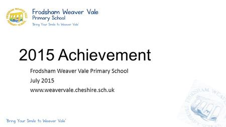 2015 Achievement Frodsham Weaver Vale Primary School July 2015 www.weavervale.cheshire.sch.uk.