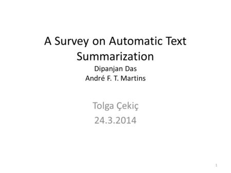 A Survey on Automatic Text Summarization Dipanjan Das André F. T. Martins Tolga Çekiç 24.3.2014 1.