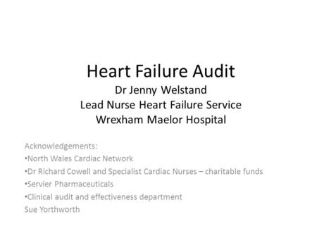 Heart Failure Audit Dr Jenny Welstand Lead Nurse Heart Failure Service Wrexham Maelor Hospital Acknowledgements: North Wales Cardiac Network Dr Richard.