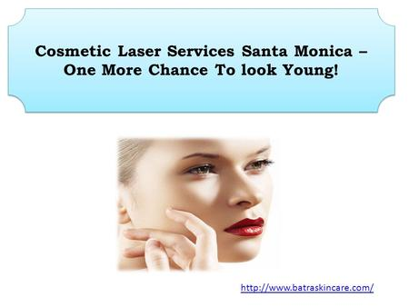 Cosmetic Laser Services Santa Monica – One More Chance To look Young!