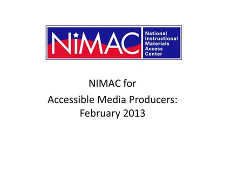 NIMAC for Accessible Media Producers: February 2013 NIMAC 2.0 for AMPs.