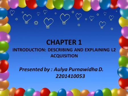 CHAPTER 1 INTRODUCTION: DESCRIBING AND EXPLAINING L2 ACQUISITION Presented by : Aulya Purnawidha D. 2201410053.