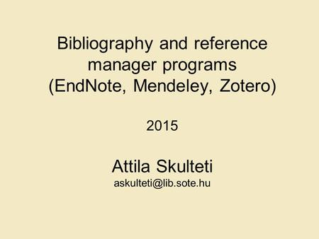 Bibliography and reference manager programs (EndNote, Mendeley, Zotero) 2015 Attila Skulteti