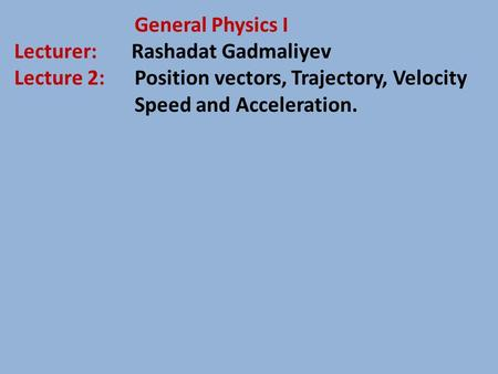 General Physics I Lecturer: Rashadat Gadmaliyev Lecture 2: Position vectors, Trajectory, Velocity Speed and Acceleration.