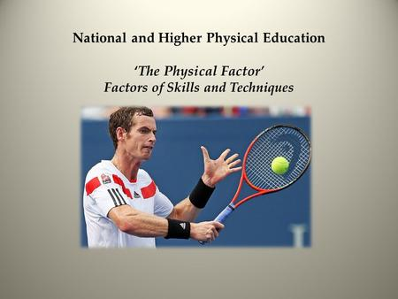 National and Higher Physical Education 'The Physical Factor' Factors of Skills and Techniques.