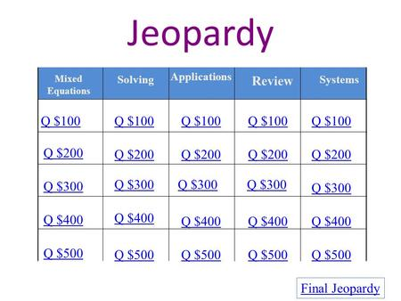 Jeopardy Mixed Equations Solving Applications Review Systems Q $100 Q $200 Q $300 Q $400 Q $500 Q $100 Q $200 Q $300 Q $400 Q $500 Final Jeopardy.