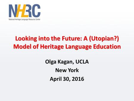 Looking into the Future: A (Utopian?) Model of Heritage Language Education Olga Kagan, UCLA New York April 30, 2016.