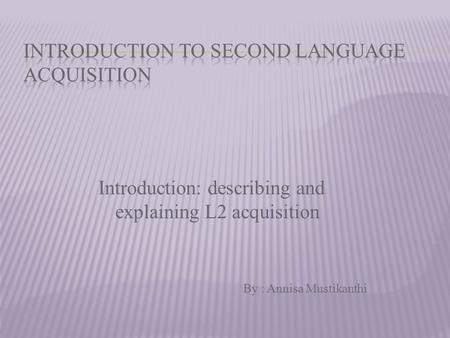 Introduction: describing and explaining L2 acquisition By : Annisa Mustikanthi.