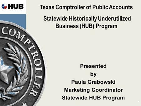 Texas Comptroller of Public Accounts Statewide Historically Underutilized Business (HUB) Program Presented by Paula Grabowski Marketing Coordinator Statewide.
