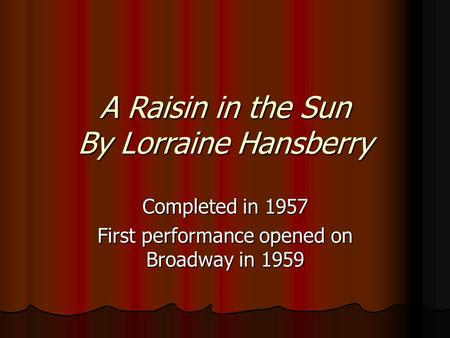 A Raisin in the Sun By Lorraine Hansberry Completed in 1957 First performance opened on Broadway in 1959.