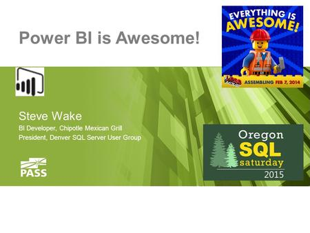 Power BI is Awesome! Steve Wake BI Developer, Chipotle Mexican Grill President, Denver SQL Server User Group.