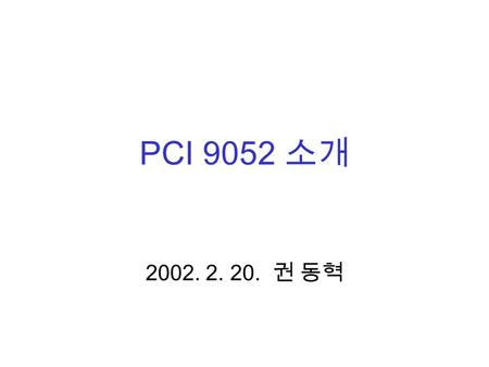 PCI 9052 소개 2002. 2. 20. 권 동혁. Contents 1.Introduction 2.Major features 3.PCI 9052RDK-LITE.