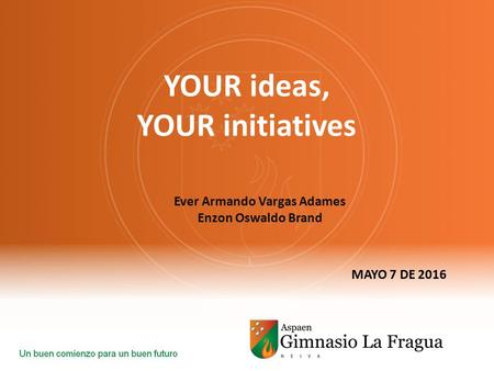 YOUR ideas, YOUR initiatives MAYO 7 DE 2016 Ever Armando Vargas Adames Enzon Oswaldo Brand.