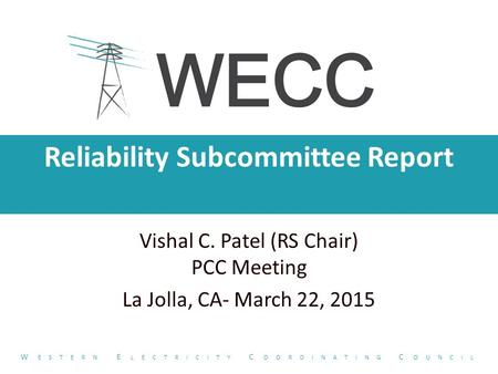 Reliability Subcommittee Report Vishal C. Patel (RS Chair) PCC Meeting La Jolla, CA- March 22, 2015 W ESTERN E LECTRICITY C OORDINATING C OUNCIL.