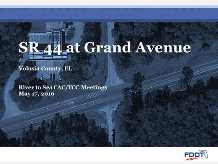 SR 44 at Grand Avenue Volusia County, FL River to Sea CAC/TCC Meetings May 17, 2016.