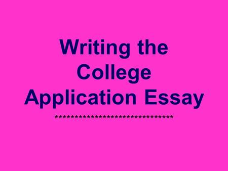 Writing the College Application Essay ******************************