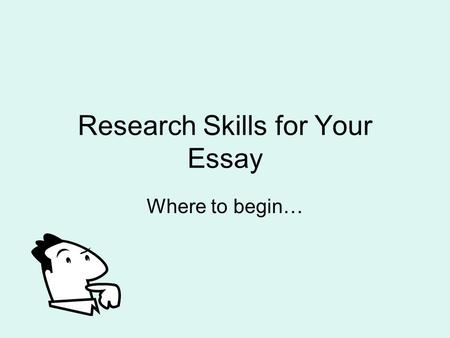 Research Skills for Your Essay Where to begin…. Starting the search task for real Finding and selecting the best resources are the key to any project.