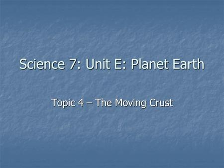 Science 7: Unit E: Planet Earth Topic 4 – The Moving Crust.