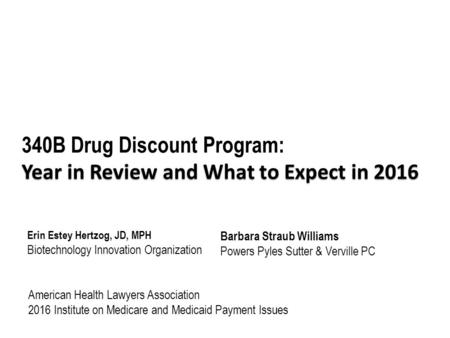 Year in Review and What to Expect in 2016 340B Drug Discount Program: Year in Review and What to Expect in 2016 Erin Estey Hertzog, JD, MPH Biotechnology.