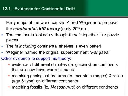 12.1 - Evidence for Continental Drift Early maps of the world caused Alfred Wegener to propose the continental drift theory (early 20 th c.). The continents.