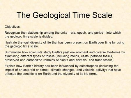 The Geological Time Scale Objectives: Recognize the relationship among the units—era, epoch, and period—into which the geologic time scale is divided.