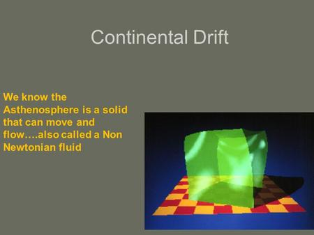 Continental Drift We know the Asthenosphere is a solid that can move and flow….also called a Non Newtonian fluid.