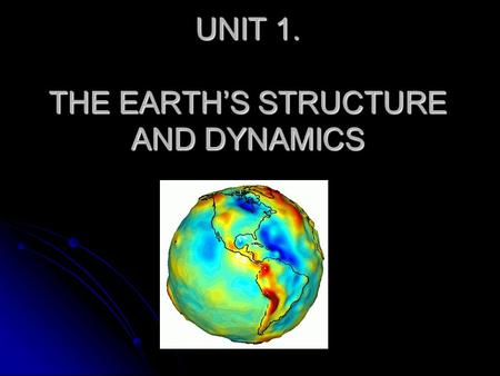 UNIT 1. THE EARTH'S STRUCTURE AND DYNAMICS. THE EARTH'S STRUCTURE.