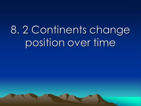 8. 2 Continents change position over time. Learning Goals Students will: -explain how the continental drift hypothesis was developed. -explain evidence.