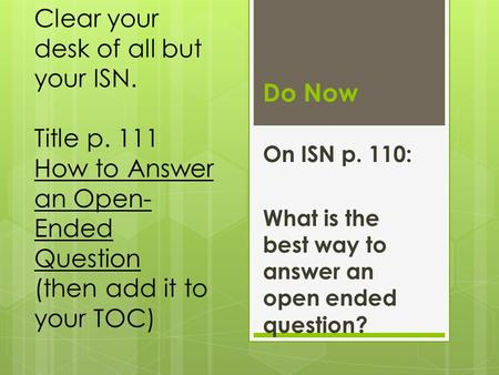 Do Now On ISN p. 110: What is the best way to answer an open ended question? Clear your desk of all but your ISN. Title p. 111 How to Answer an Open- Ended.